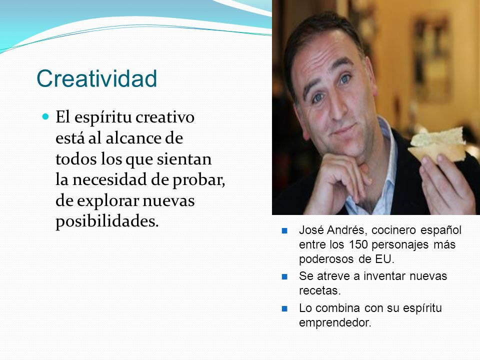 Creatividad El espíritu creativo está al alcance de todos los que sientan la necesidad de probar, de explorar nuevas posibilidades. José Andrés, cocin