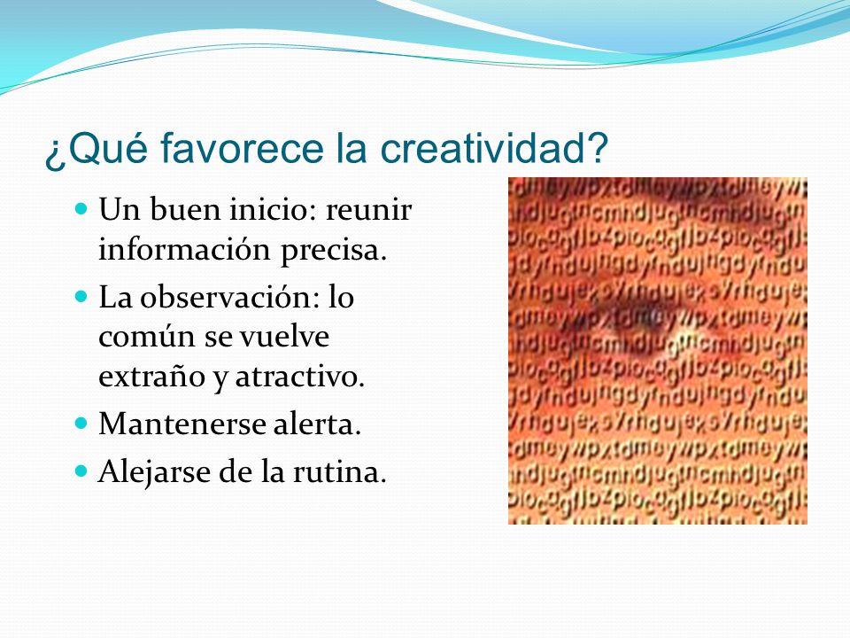 ¿Qué favorece la creatividad? Un buen inicio: reunir información precisa. La observación: lo común se vuelve extraño y atractivo. Mantenerse alerta. A