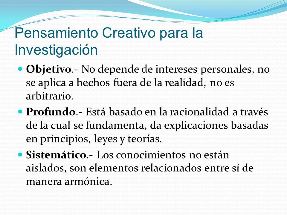 Pensamiento Creativo para la Investigación Objetivo.- No depende de intereses personales, no se aplica a hechos fuera de la realidad, no es arbitrario.