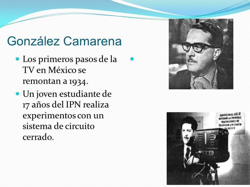 González Camarena Los primeros pasos de la TV en México se remontan a 1934. Un joven estudiante de 17 años del IPN realiza experimentos con un sistema