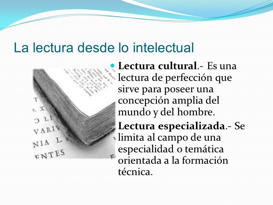 La lectura desde lo intelectual Lectura cultural.- Es una lectura de perfección que sirve para poseer una concepción amplia del mundo y del hombre. Le