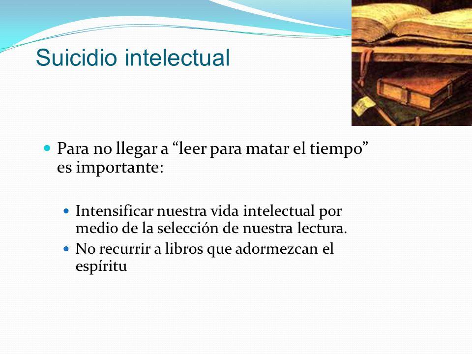 Suicidio intelectual Para no llegar a leer para matar el tiempo es importante: Intensificar nuestra vida intelectual por medio de la selección de nues