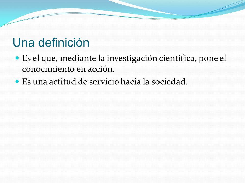 Una definición Es el que, mediante la investigación científica, pone el conocimiento en acción. Es una actitud de servicio hacia la sociedad.
