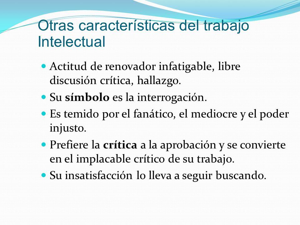 Otras características del trabajo Intelectual Actitud de renovador infatigable, libre discusión crítica, hallazgo. Su símbolo es la interrogación. Es