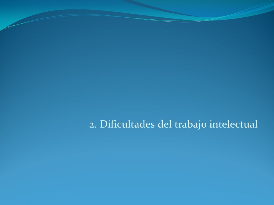 2. Dificultades del trabajo intelectual