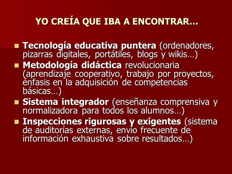 YO CREÍA QUE IBA A ENCONTRAR… Tecnología educativa puntera (ordenadores, pizarras digitales, portátiles, blogs y wikis…) Tecnología educativa puntera