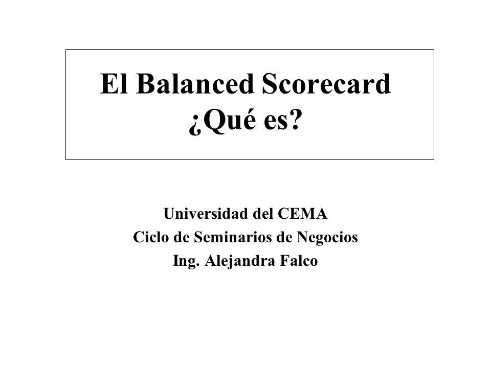 El Balanced Scorecard ¿Qué es? Universidad del CEMA Ciclo de Seminarios de Negocios Ing. Alejandra Falco
