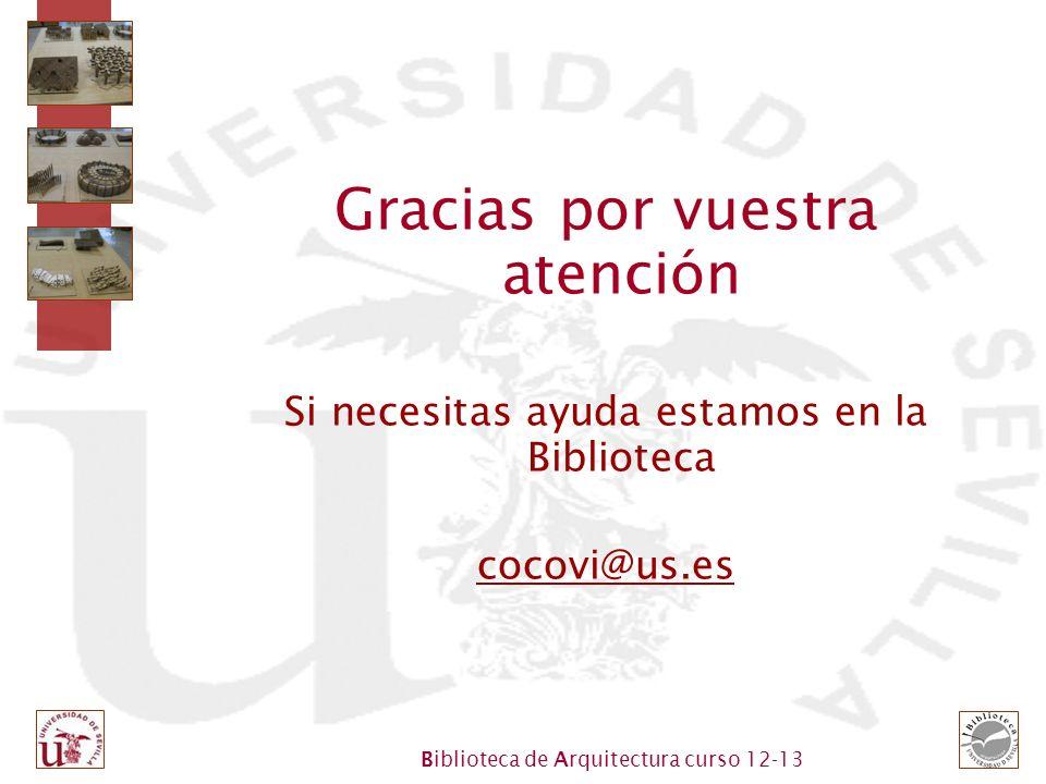 Biblioteca de Arquitectura curso 12-13 Gracias por vuestra atención Si necesitas ayuda estamos en la Biblioteca cocovi@us.es