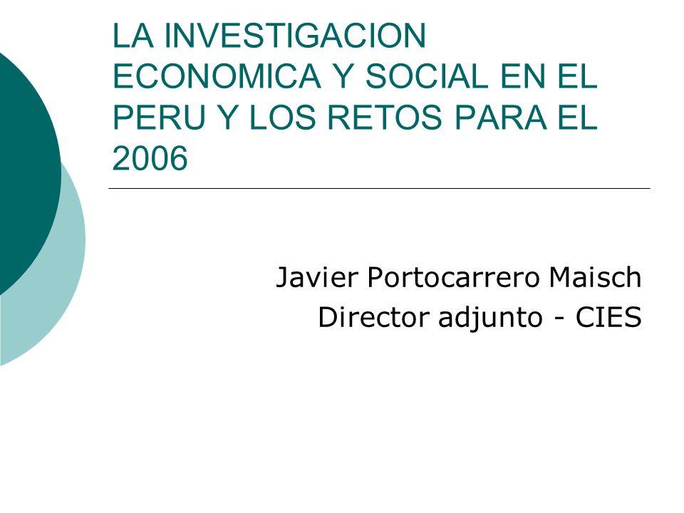 LA INVESTIGACION ECONOMICA Y SOCIAL EN EL PERU Y LOS RETOS PARA EL 2006 Javier Portocarrero Maisch Director adjunto - CIES