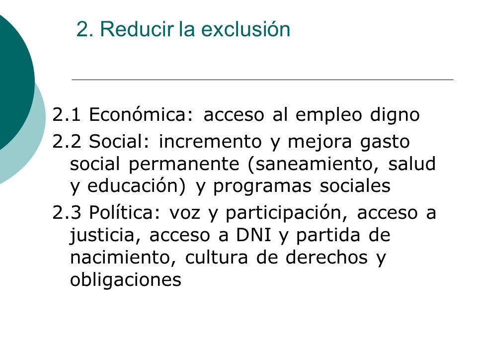 2. Reducir la exclusión 2.1 Económica: acceso al empleo digno 2.2 Social: incremento y mejora gasto social permanente (saneamiento, salud y educación)