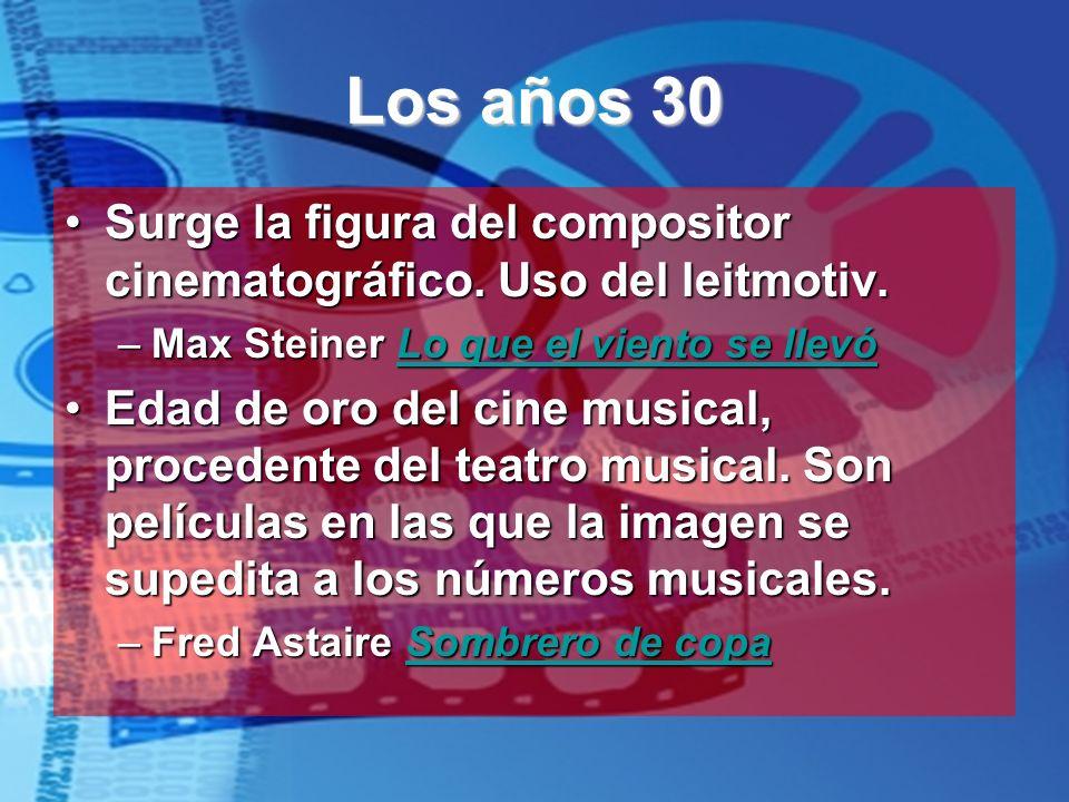 Los años 30 Surge la figura del compositor cinematográfico. Uso del leitmotiv.Surge la figura del compositor cinematográfico. Uso del leitmotiv. –Max