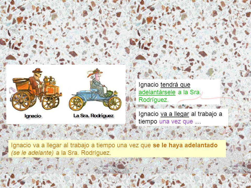Ignacio va a llegar al trabajo a tiempo una vez que … Ignacio tendrá que adelantársele a la Sra. Rodríguez. Ignacio va a llegar al trabajo a tiempo un
