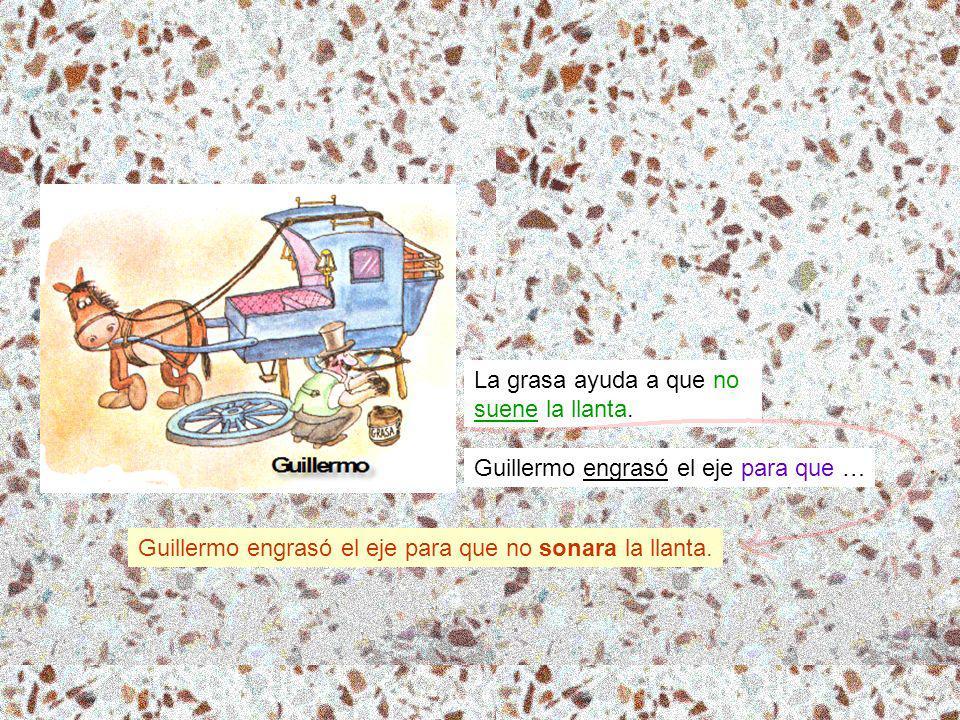 La grasa ayuda a que no suene la llanta. Guillermo engrasó el eje para que … Guillermo engrasó el eje para que no sonara la llanta.