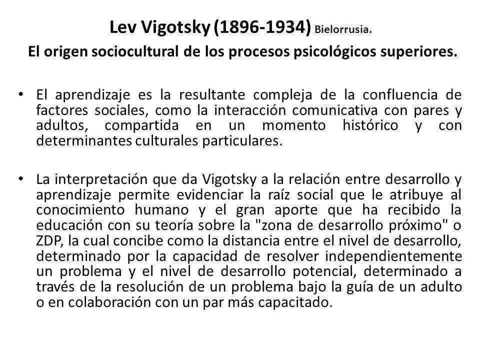 Lev Vigotsky (1896-1934) Bielorrusia. El origen sociocultural de los procesos psicológicos superiores. El aprendizaje es la resultante compleja de la