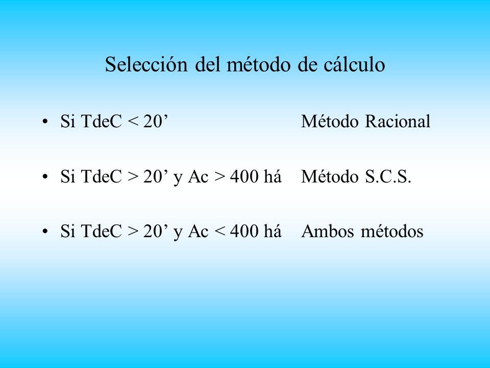Selección del método de cálculo Si TdeC < 20 Método Racional Si TdeC > 20 y Ac > 400 há Método S.C.S.