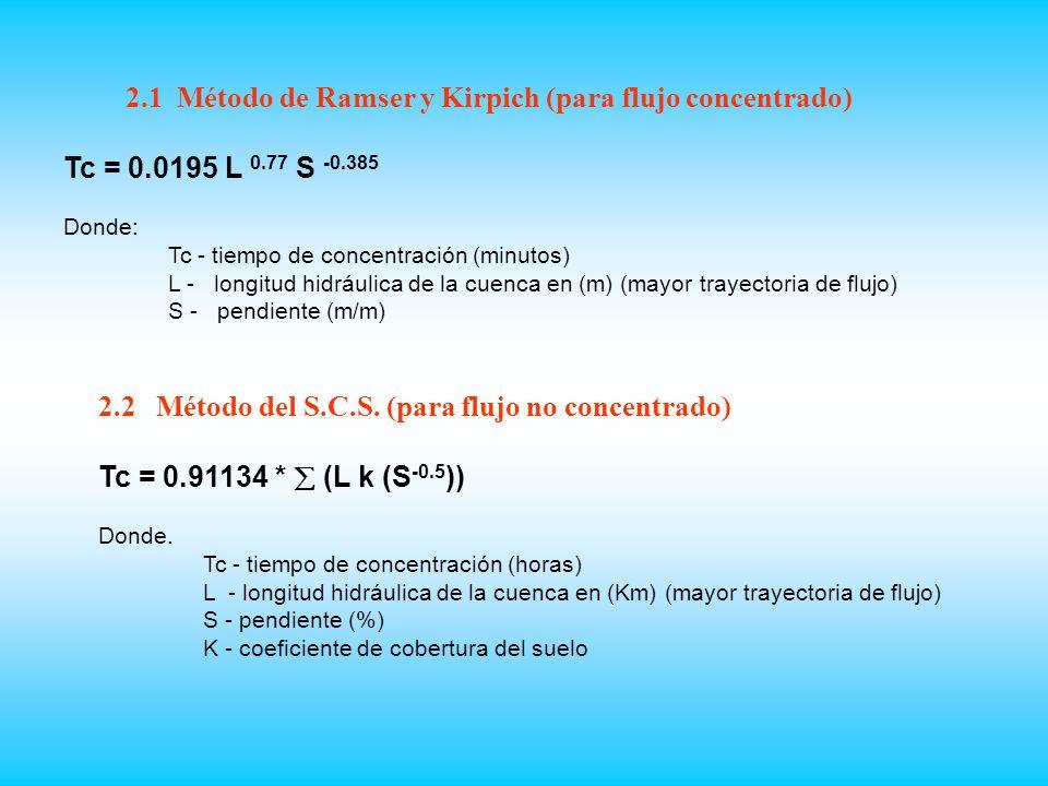 2.1 Método de Ramser y Kirpich (para flujo concentrado) Tc = 0.0195 L 0.77 S -0.385 Donde: Tc - tiempo de concentración (minutos) L - longitud hidráulica de la cuenca en (m) (mayor trayectoria de flujo) S - pendiente (m/m) 2.2 Método del S.C.S.
