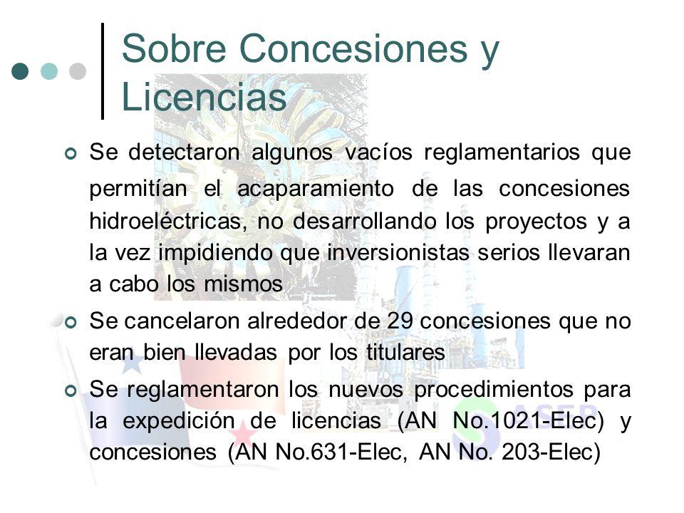 Sobre Concesiones y Licencias Se detectaron algunos vacíos reglamentarios que permitían el acaparamiento de las concesiones hidroeléctricas, no desarrollando los proyectos y a la vez impidiendo que inversionistas serios llevaran a cabo los mismos Se cancelaron alrededor de 29 concesiones que no eran bien llevadas por los titulares Se reglamentaron los nuevos procedimientos para la expedición de licencias (AN No.1021-Elec) y concesiones (AN No.631-Elec, AN No.