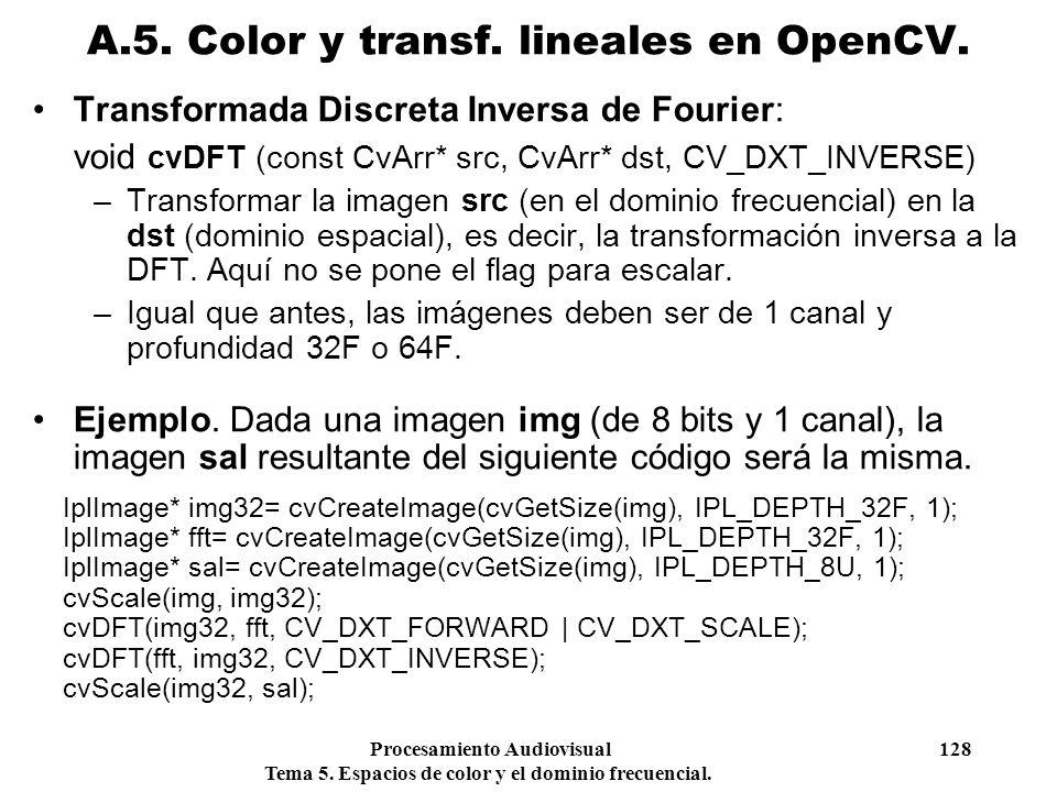Procesamiento Audiovisual 128 Tema 5. Espacios de color y el dominio frecuencial. Transformada Discreta Inversa de Fourier: void cvDFT (const CvArr* s