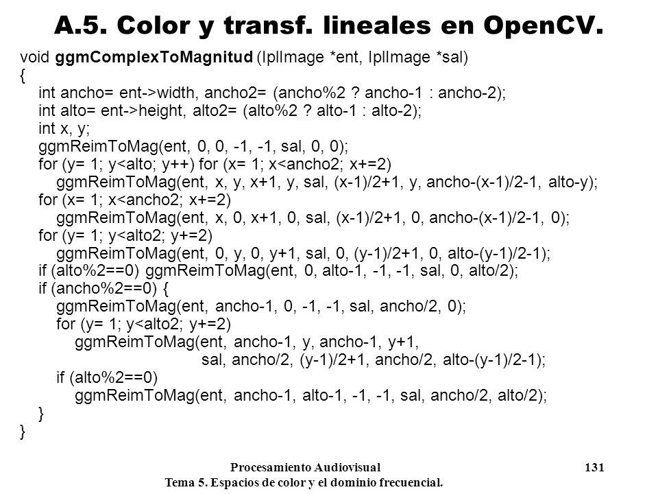 Procesamiento Audiovisual 131 Tema 5. Espacios de color y el dominio frecuencial. void ggmComplexToMagnitud (IplImage *ent, IplImage *sal) { int ancho