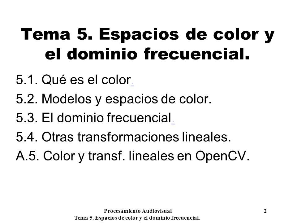 Procesamiento Audiovisual 2 Tema 5. Espacios de color y el dominio frecuencial. 5.1. Qué es el color.. 5.2. Modelos y espacios de color. 5.3. El domin