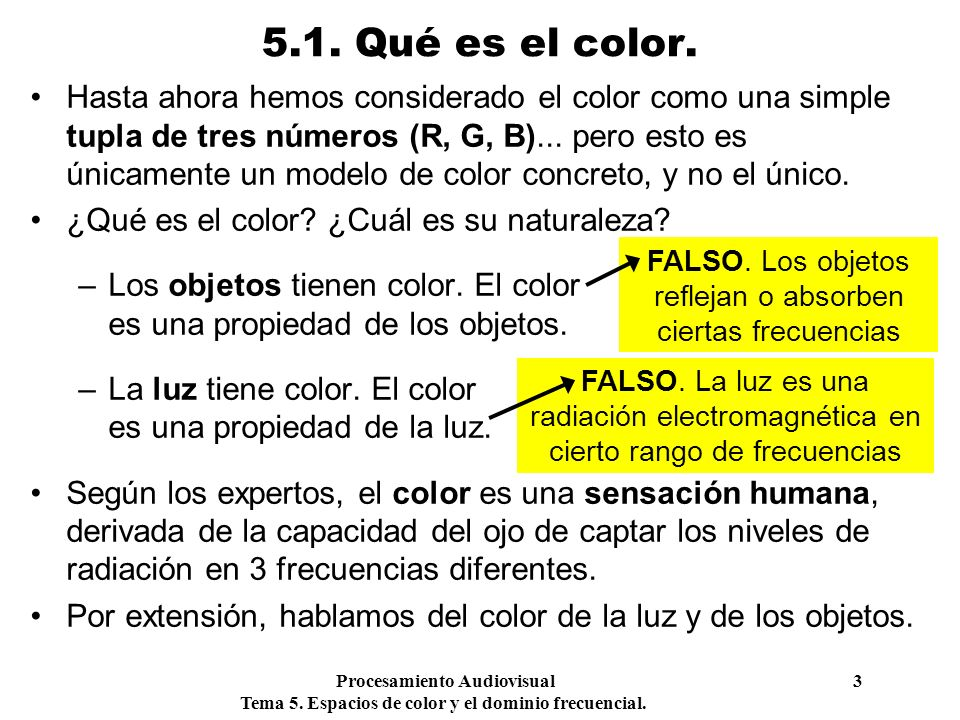 Procesamiento Audiovisual 3 Tema 5. Espacios de color y el dominio frecuencial. 5.1. Qué es el color. Hasta ahora hemos considerado el color como una