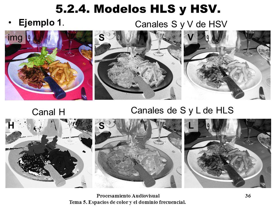Procesamiento Audiovisual 36 Tema 5. Espacios de color y el dominio frecuencial. 5.2.4. Modelos HLS y HSV. Ejemplo 1. img H S L S V Canales S y V de H