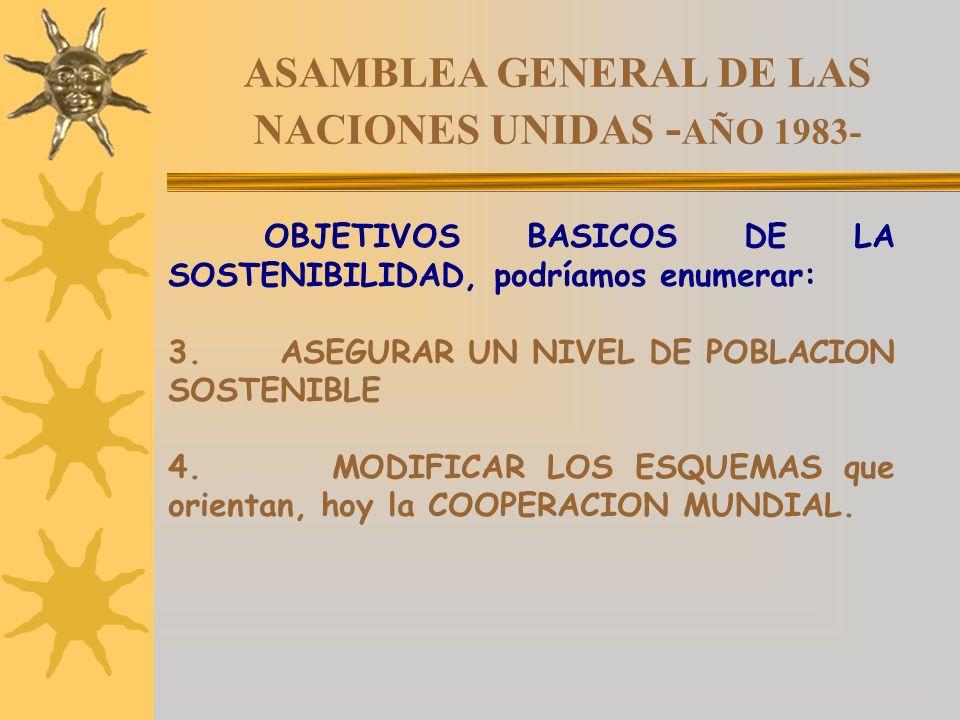 ASAMBLEA GENERAL DE LAS NACIONES UNIDAS - AÑO 1983- OBJETIVOS BASICOS DE LA SOSTENIBILIDAD, podríamos enumerar: 3. ASEGURAR UN NIVEL DE POBLACION SOST