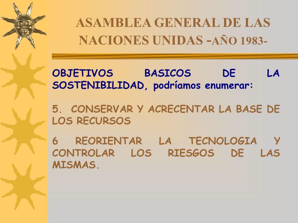 ASAMBLEA GENERAL DE LAS NACIONES UNIDAS - AÑO 1983- OBJETIVOS BASICOS DE LA SOSTENIBILIDAD, podríamos enumerar: 5. CONSERVAR Y ACRECENTAR LA BASE DE L