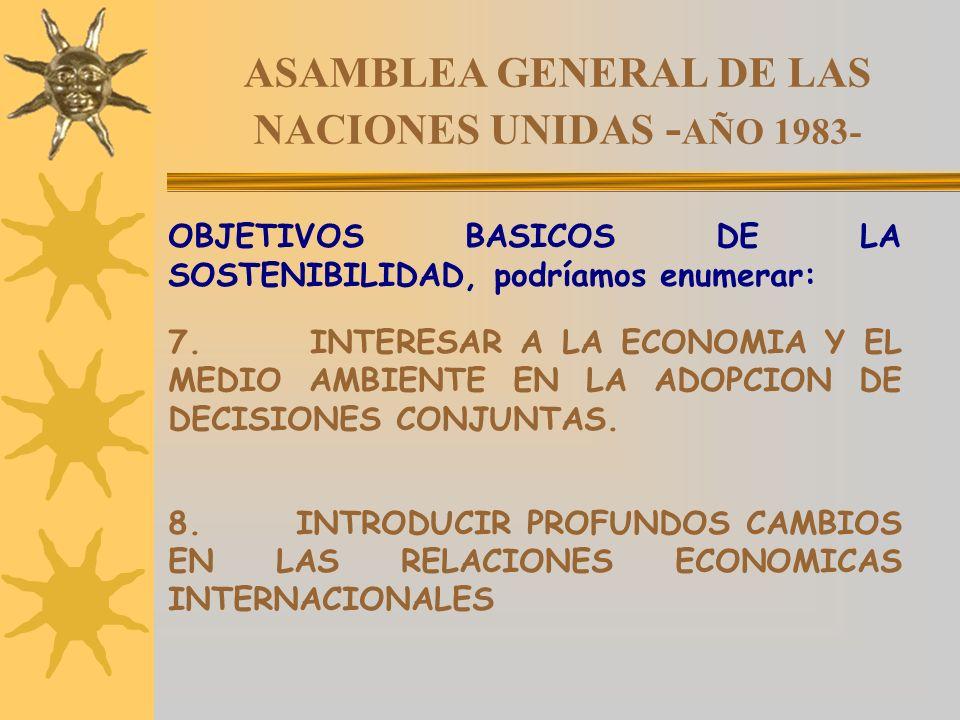 ASAMBLEA GENERAL DE LAS NACIONES UNIDAS - AÑO 1983- OBJETIVOS BASICOS DE LA SOSTENIBILIDAD, podríamos enumerar: 7. INTERESAR A LA ECONOMIA Y EL MEDIO