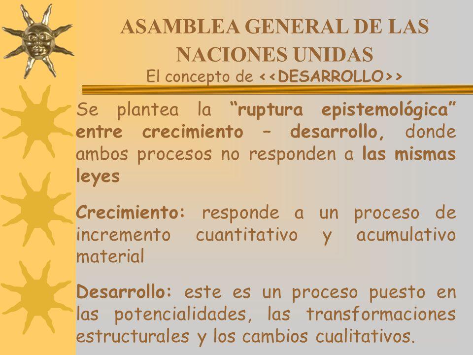 ASAMBLEA GENERAL DE LAS NACIONES UNIDAS El concepto de > Se plantea la ruptura epistemológica entre crecimiento – desarrollo, donde ambos procesos no
