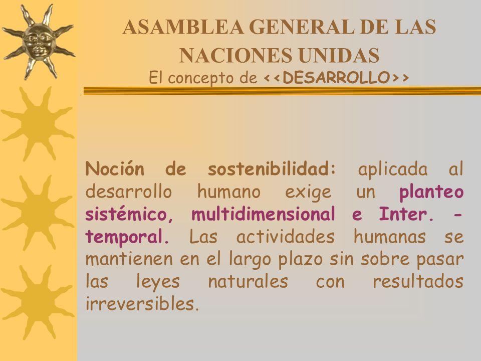 ASAMBLEA GENERAL DE LAS NACIONES UNIDAS El concepto de > Noción de sostenibilidad: aplicada al desarrollo humano exige un planteo sistémico, multidime
