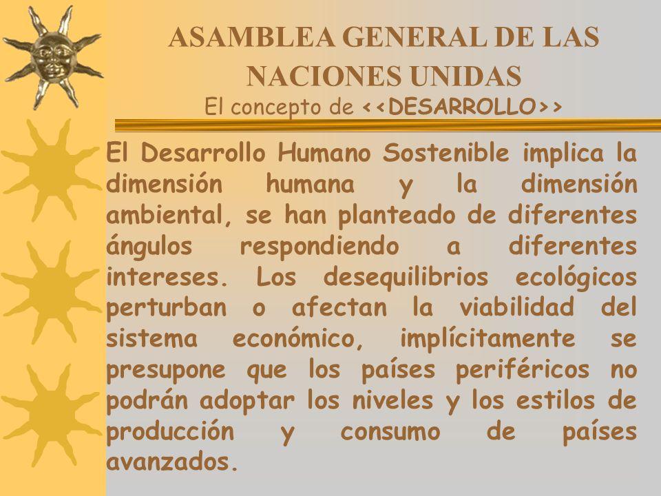 ASAMBLEA GENERAL DE LAS NACIONES UNIDAS El concepto de > El Desarrollo Humano Sostenible implica la dimensión humana y la dimensión ambiental, se han