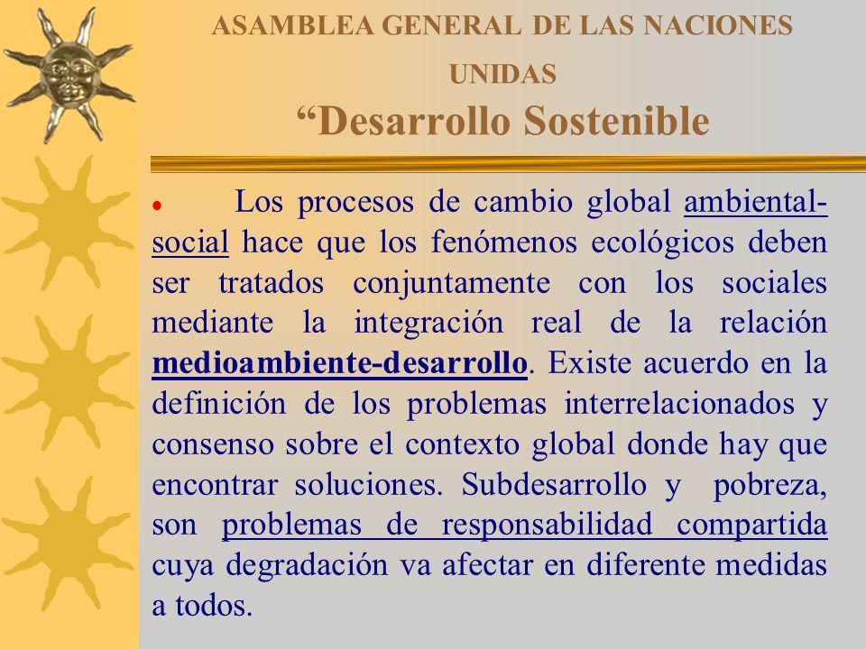ASAMBLEA GENERAL DE LAS NACIONES UNIDAS Desarrollo Sostenible Los procesos de cambio global ambiental- social hace que los fenómenos ecológicos deben