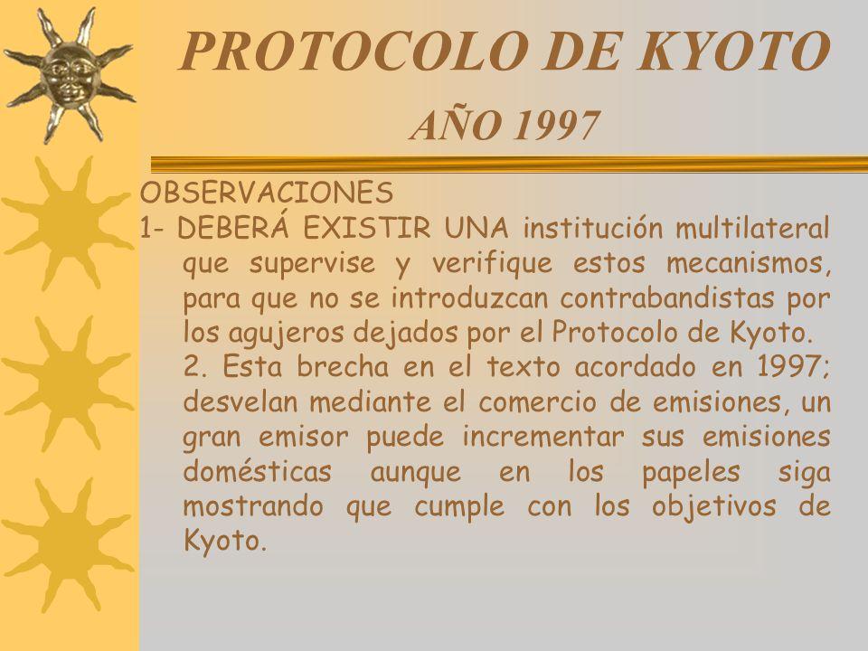 PROTOCOLO DE KYOTO AÑO 1997 OBSERVACIONES 1- DEBERÁ EXISTIR UNA institución multilateral que supervise y verifique estos mecanismos, para que no se in