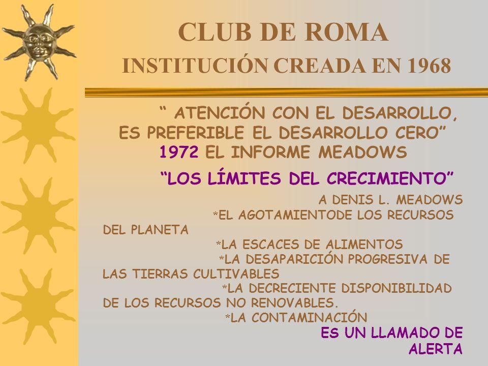 CLUB DE ROMA INSTITUCIÓN CREADA EN 1968 ATENCIÓN CON EL DESARROLLO, ES PREFERIBLE EL DESARROLLO CERO 1972 EL INFORME MEADOWS LOS LÍMITES DEL CRECIMIEN