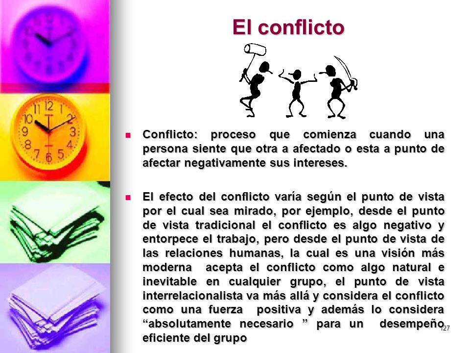 127 El conflicto Conflicto: proceso que comienza cuando una persona siente que otra a afectado o esta a punto de afectar negativamente sus intereses.