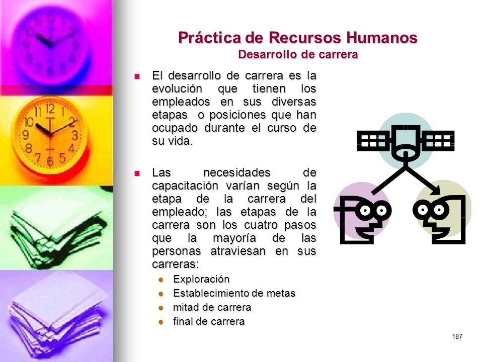 187 Práctica de Recursos Humanos Desarrollo de carrera El desarrollo de carrera es la evolución que tienen los empleados en sus diversas etapas o posi