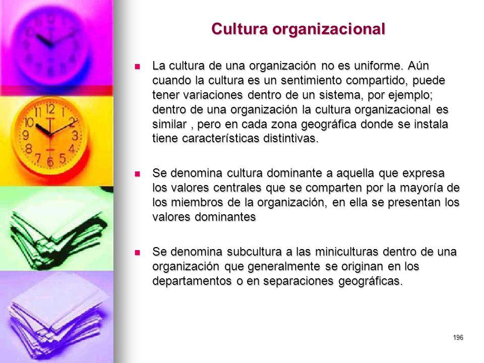 196 Cultura organizacional La cultura de una organización no es uniforme. Aún cuando la cultura es un sentimiento compartido, puede tener variaciones