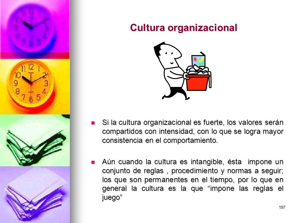 197 Cultura organizacional Si la cultura organizacional es fuerte, los valores serán compartidos con intensidad, con lo que se logra mayor consistenci