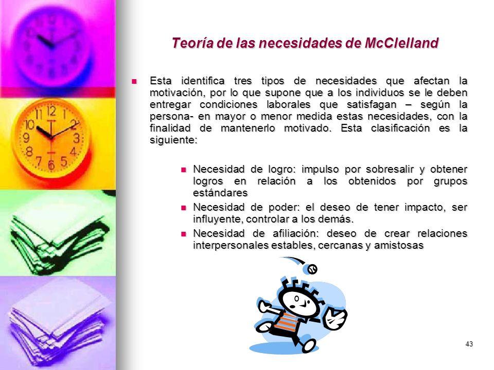 43 Teoría de las necesidades de McClelland Esta identifica tres tipos de necesidades que afectan la motivación, por lo que supone que a los individuos