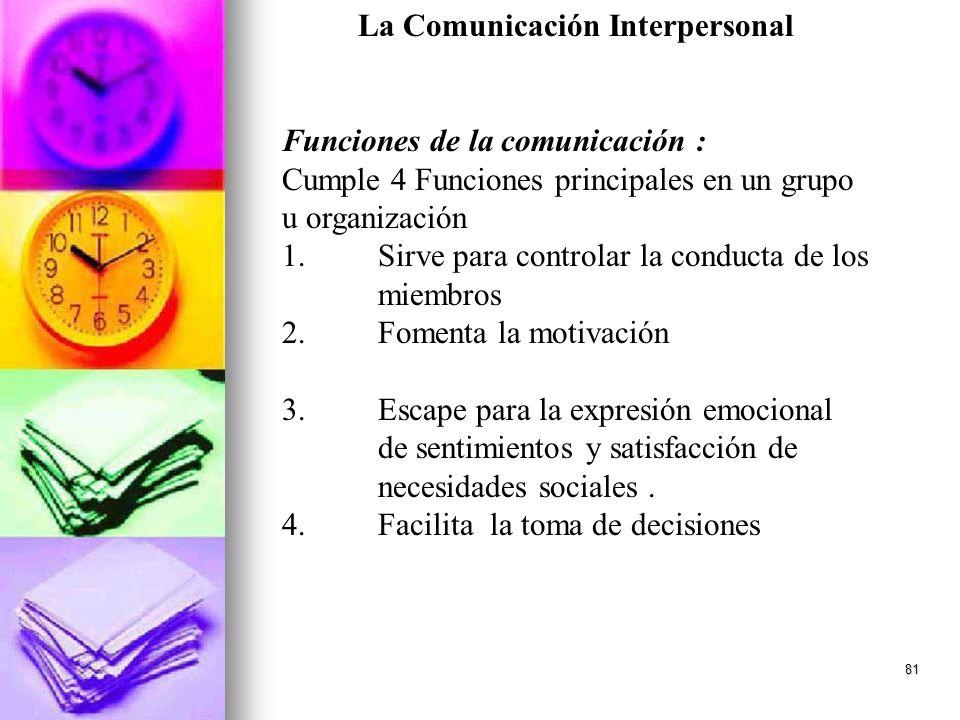 81 La Comunicación Interpersonal Funciones de la comunicación : Cumple 4 Funciones principales en un grupo u organización 1.Sirve para controlar la co