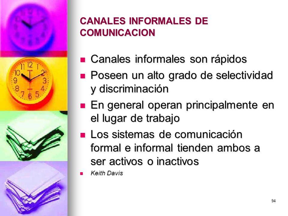 94 CANALES INFORMALES DE COMUNICACION Canales informales son rápidos Canales informales son rápidos Poseen un alto grado de selectividad y discriminac