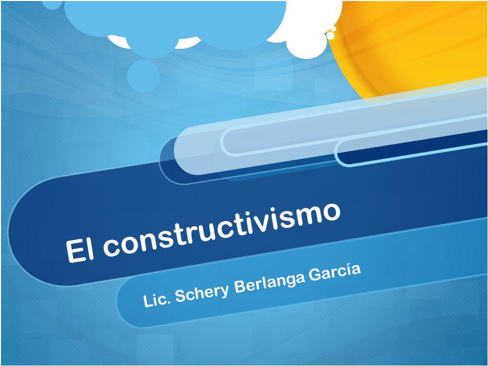 El constructivismo Lic. Schery Berlanga García