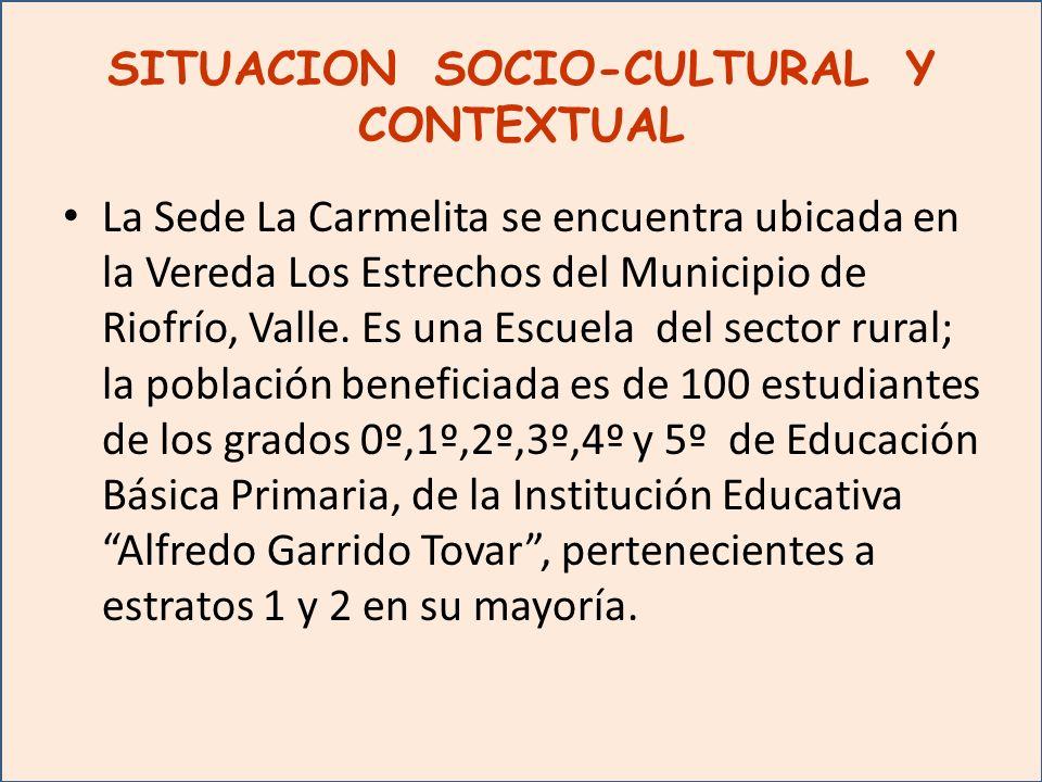 SITUACION SOCIO-CULTURAL Y CONTEXTUAL La Sede La Carmelita se encuentra ubicada en la Vereda Los Estrechos del Municipio de Riofrío, Valle.