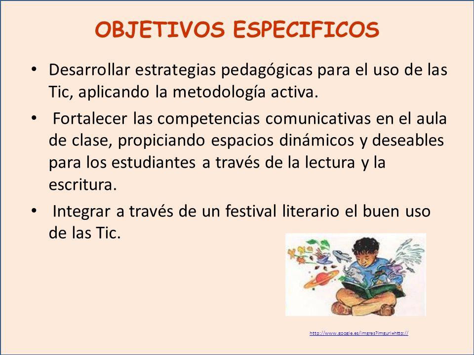 OBJETIVOS ESPECIFICOS Desarrollar estrategias pedagógicas para el uso de las Tic, aplicando la metodología activa.