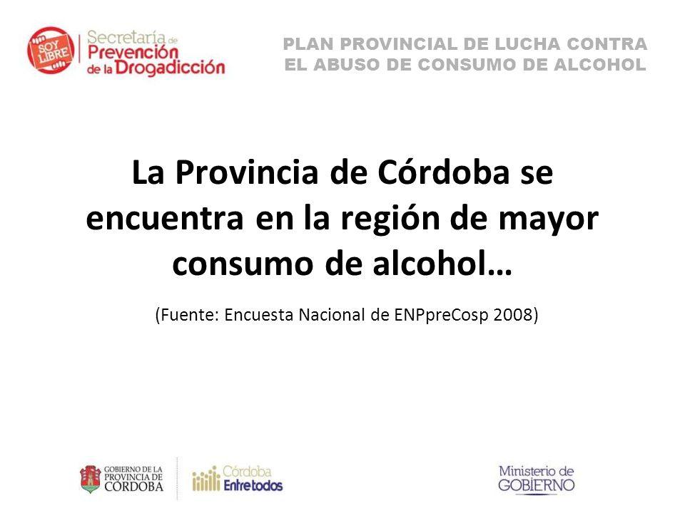 La Provincia de Córdoba se encuentra en la región de mayor consumo de alcohol… (Fuente: Encuesta Nacional de ENPpreCosp 2008) PLAN PROVINCIAL DE LUCHA CONTRA EL ABUSO DE CONSUMO DE ALCOHOL