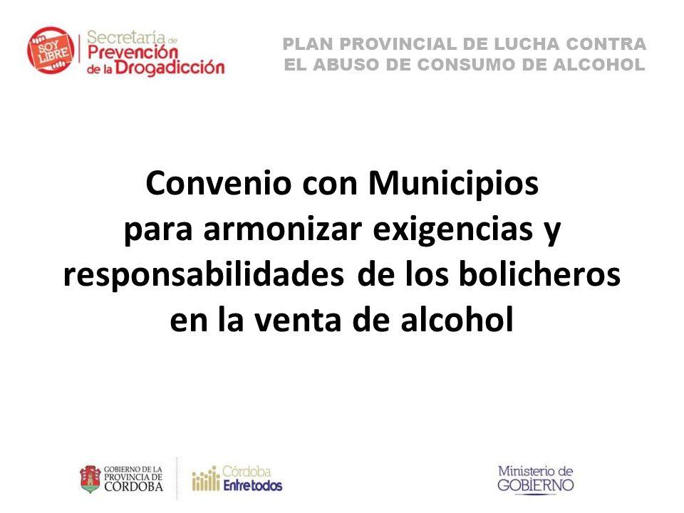 Convenio con Municipios para armonizar exigencias y responsabilidades de los bolicheros en la venta de alcohol PLAN PROVINCIAL DE LUCHA CONTRA EL ABUSO DE CONSUMO DE ALCOHOL