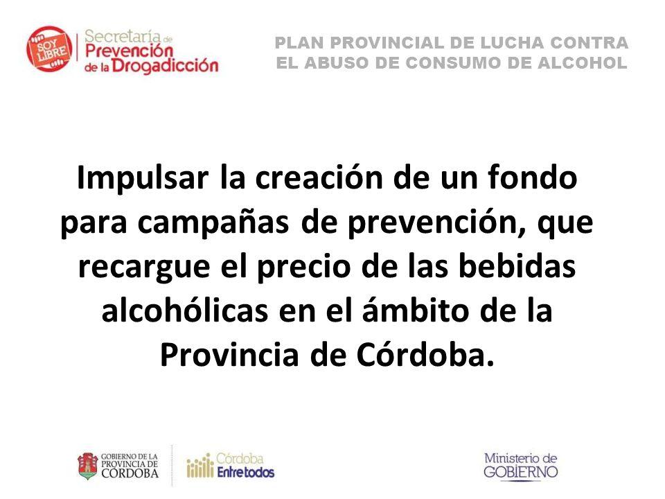 Impulsar la creación de un fondo para campañas de prevención, que recargue el precio de las bebidas alcohólicas en el ámbito de la Provincia de Córdoba.