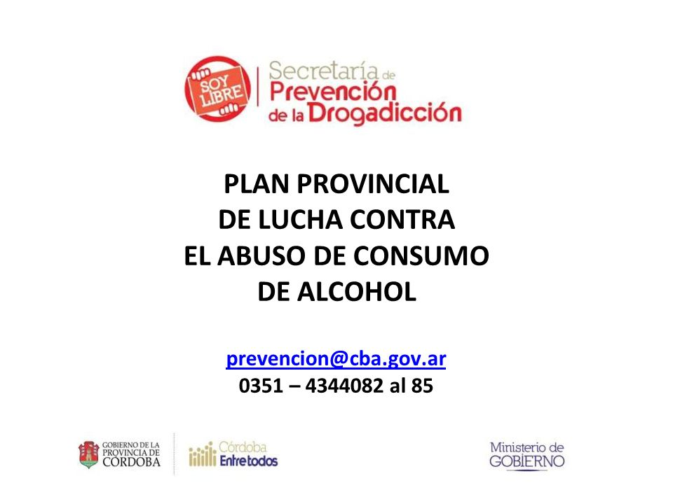PLAN PROVINCIAL DE LUCHA CONTRA EL ABUSO DE CONSUMO DE ALCOHOL prevencion@cba.gov.ar 0351 – 4344082 al 85 prevencion@cba.gov.ar