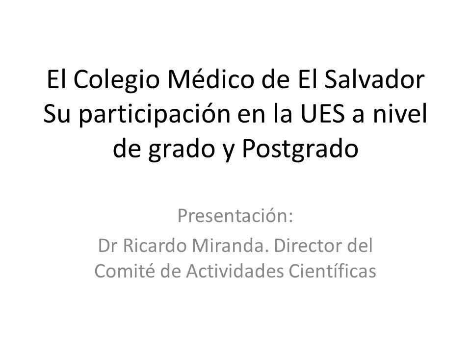 El Colegio Médico de El Salvador Su participación en la UES a nivel de grado y Postgrado Presentación: Dr Ricardo Miranda. Director del Comité de Acti